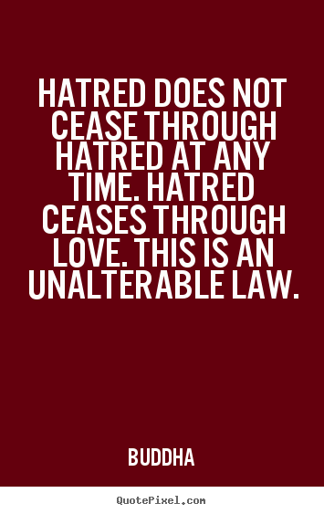 Quote about inspirational - Hatred does not cease through hatred at any time. hatred ceases through..