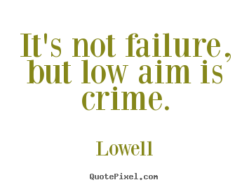 It's not failure, but low aim is crime. Lowell  inspirational quote