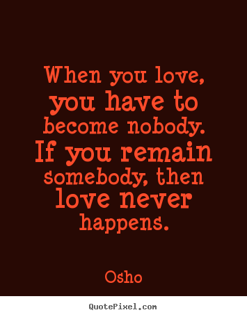 How to make picture quotes about inspirational - When you love, you have to become nobody. if you remain somebody, then..
