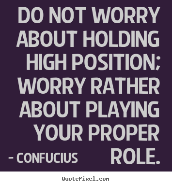 Do not worry about holding high position; worry rather about.. Confucius greatest inspirational quotes