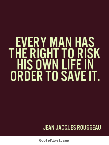 Inspirational quotes - Every man has the right to risk his own life in order to save it.