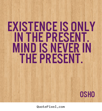 Inspirational quote - Existence is only in the present. mind is never in the..