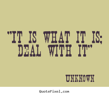 "Design custom photo quotes about inspirational - ""it is what it is; deal with it"""