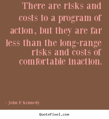 Quote about inspirational - There are risks and costs to a program of action, but they..