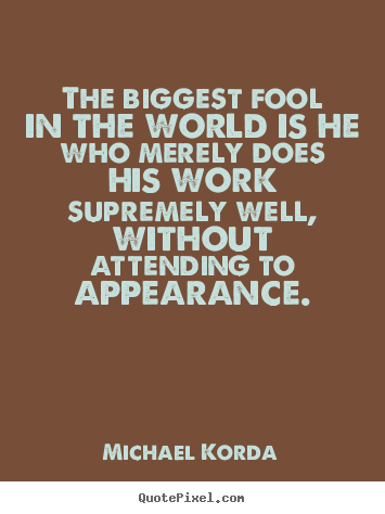 Design your own picture quotes about inspirational - The biggest fool in the world is he who merely..