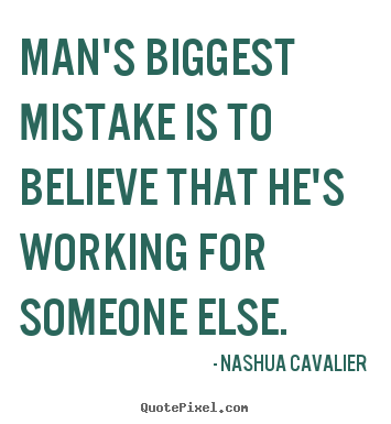 Inspirational quote - Man's biggest mistake is to believe that he's working for someone else.