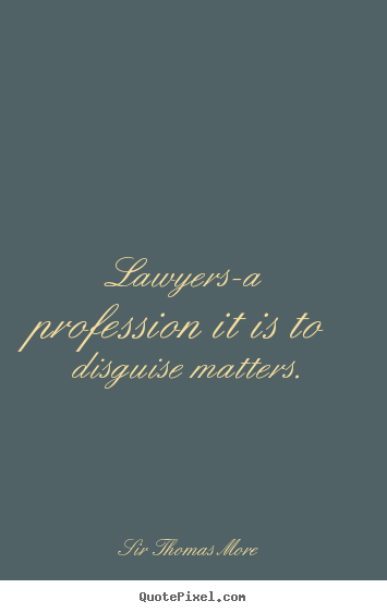 Lawyers-a profession it is to disguise matters. Sir Thomas More great inspirational quotes