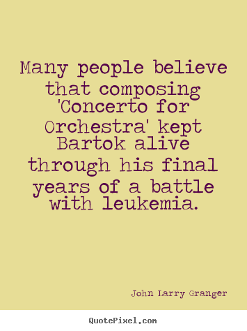 Many people believe that composing 'concerto.. John Larry Granger great inspirational quotes