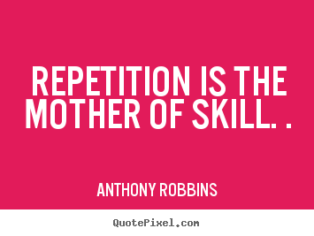 Repetition is the mother of skill. . Anthony Robbins best inspirational quotes