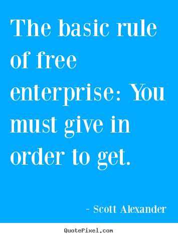 Scott Alexander picture quotes - The basic rule of free enterprise: you must give in order.. - Inspirational quote