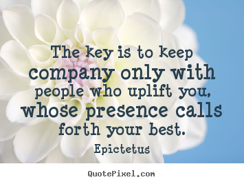 Make custom picture quotes about inspirational - The key is to keep company only with people who uplift..