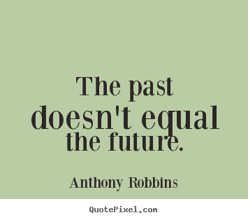 Anthony Robbins picture sayings - The past doesn't equal the future. - Inspirational quotes