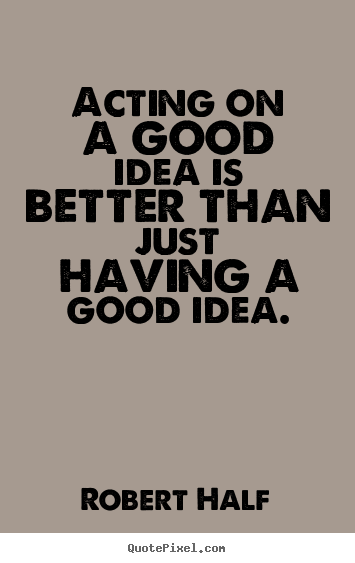 Acting on a good idea is better than just having a good idea. Robert Half top inspirational quotes