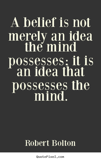 A belief is not merely an idea the mind possesses;.. Robert Bolton best inspirational quote