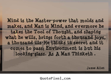 Mind is the master-power that molds and makes, and man is mind, and.. James Allen  inspirational quotes
