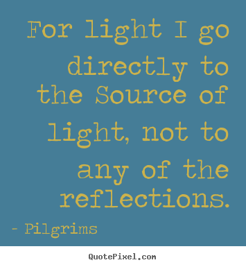 Make picture quote about inspirational - For light i go directly to the source of light, not..