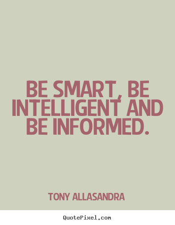Diy pictures sayings about inspirational - Be smart, be intelligent and be informed.