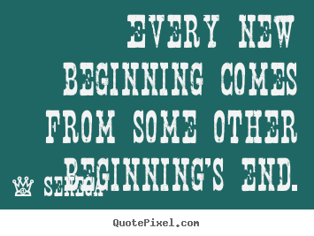Inspirational quotes - Every new beginning comes from some other beginning's end.