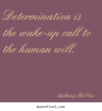 Determination is the wake-up call to the human will. Anthony Robbins popular inspirational quote