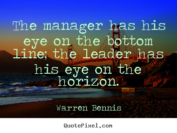 Quotes about inspirational - The manager has his eye on the bottom line; the leader has his..