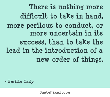 There is nothing more difficult to take in hand, more perilous.. Emilie Cady best inspirational quote
