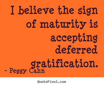 Create picture quotes about inspirational - I believe the sign of maturity is accepting deferred..