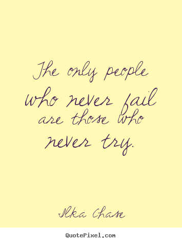 Sayings about inspirational - The only people who never fail are those who never try.
