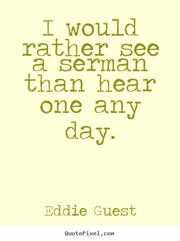 Quotes about inspirational - I would rather see a serman than hear one any day.