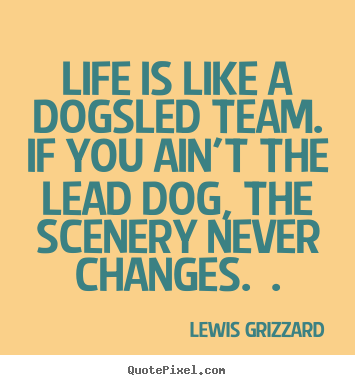 Inspirational quotes - Life is like a dogsled team. if you ain't the lead..