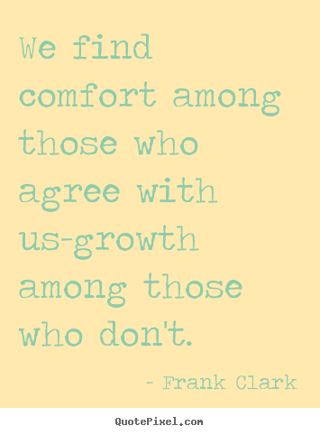 Frank Clark picture quotes - We find comfort among those who agree with us-growth among those who don't. - Inspirational sayings