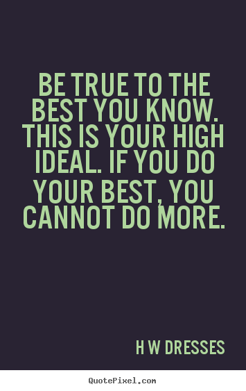 Inspirational quote - Be true to the best you know. this is your high ideal. if you..
