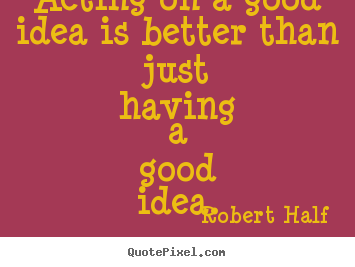 Robert Half poster quotes - Acting on a good idea is better than just having a.. - Inspirational quotes