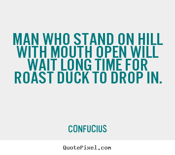 Man who stand on hill with mouth open will wait long.. Confucius  inspirational quotes