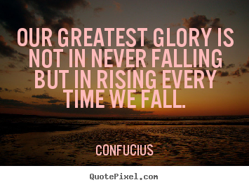 Our greatest glory is not in never falling.. Confucius good inspirational quote