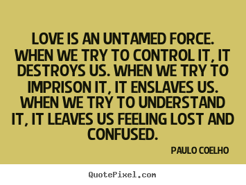 Paulo Coelho image quotes - Love is an untamed force. when we try to control it, it destroys.. - Inspirational quotes