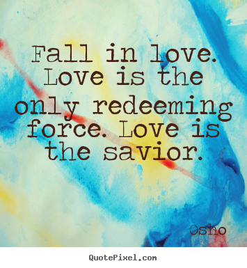 Osho picture sayings - Fall in love. love is the only redeeming force... - Inspirational quotes