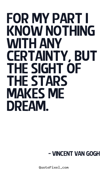 For my part i know nothing with any certainty, but the sight of.. Vincent Van Gogh best inspirational quotes