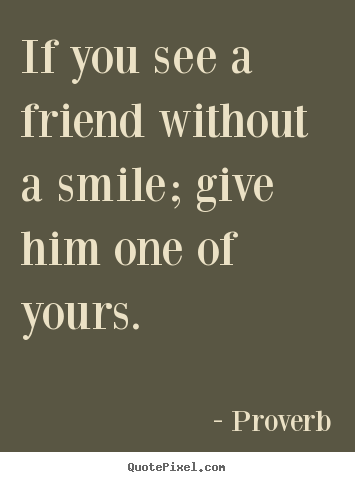 Quotes about inspirational - If you see a friend without a smile; give him one of..
