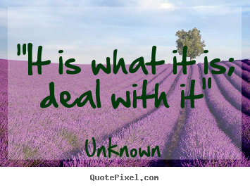 """it is what it is; deal with it"" Unknown  inspirational quote"