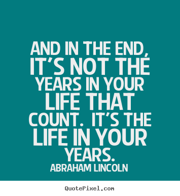 Abraham Lincoln picture quotes - And in the end, it's not the years in your life that count. it's.. - Inspirational quotes