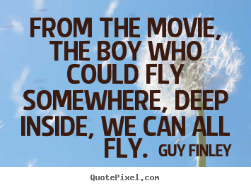 Guy Finley picture quotes - From the movie, the boy who could fly somewhere,.. - Inspirational sayings