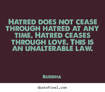 Hatred does not cease through hatred at any time. hatred ceases.. Buddha popular inspirational quotes