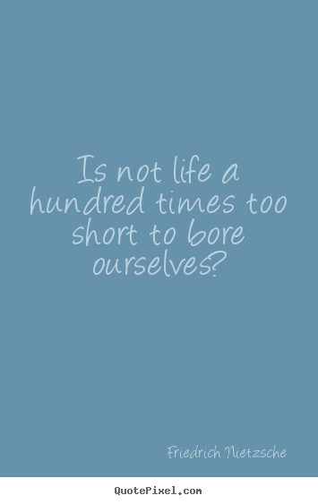 Make image quotes about inspirational - Is not life a hundred times too short to bore ourselves?