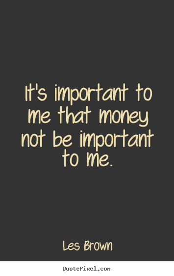Quotes about inspirational - It's important to me that money not be important to me.