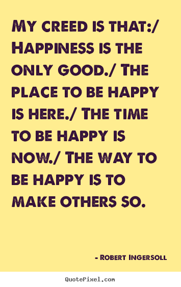 Robert Ingersoll picture quotes - My creed is that:/ happiness is the only good./ the place.. - Inspirational quote