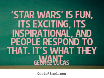 Inspirational quotes - 'star wars' is fun, its exciting, its inspirational, and people..