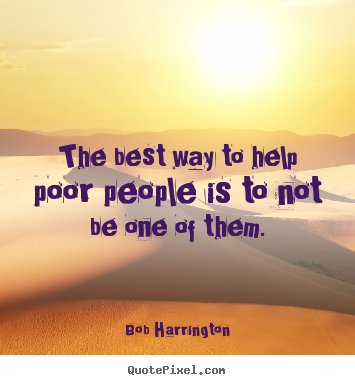 Create custom poster quotes about inspirational - The best way to help poor people is to not be one of them.