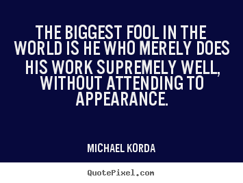Quotes about inspirational - The biggest fool in the world is he who merely does his work supremely..