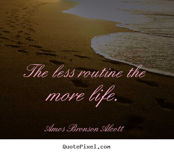 The less routine the more life. Amos Bronson Alcott good inspirational quotes
