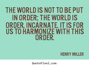 Inspirational quote - The world is not to be put in order; the world is order,..